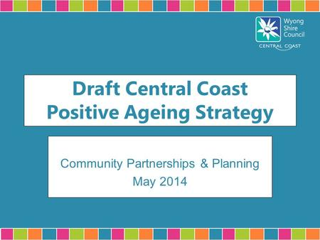 Draft Central Coast Positive Ageing Strategy Community Partnerships & Planning May 2014.