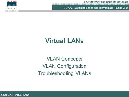 CCNA3: Switching Basics and Intermediate Routing v3.0 CISCO NETWORKING ACADEMY PROGRAM Chapter 8 – Virtual LANs Virtual LANs VLAN Concepts VLAN Configuration.