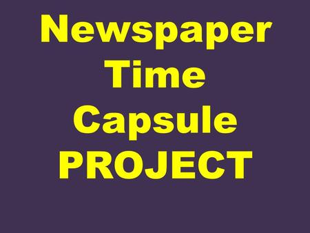 Newspaper Time Capsule PROJECT. Welcome to The Newspaper Business You and your partner are the editors of a newspaper—just not from this decade. The date.