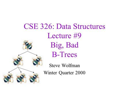CSE 326: Data Structures Lecture #9 Big, Bad B-Trees Steve Wolfman Winter Quarter 2000.