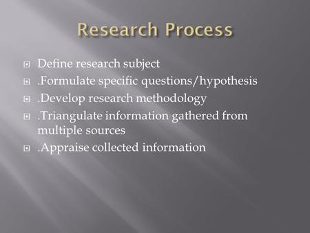  Define research subject .Formulate specific questions/hypothesis .Develop research methodology .Triangulate information gathered from multiple sources.