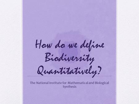 How do we define Biodiversity Quantitatively? The National Institute for Mathematical and Biological Synthesis.