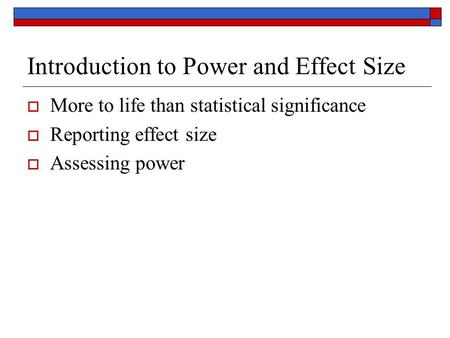 Introduction to Power and Effect Size  More to life than statistical significance  Reporting effect size  Assessing power.