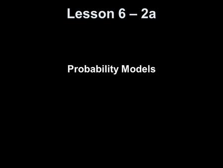 Lesson 6 – 2a Probability Models. Knowledge Objectives Explain what is meant by random phenomenon. Explain what it means to say that the idea of probability.