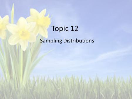 Topic 12 Sampling Distributions. Sample Proportions is determined by: = successes / size of sample = X/n If you take as SRS with size n with population.