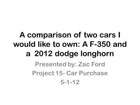 A comparison of two cars I would like to own: A F-350 and a 2012 dodge longhorn Presented by: Zac Ford Project 15- Car Purchase 5-1-12.