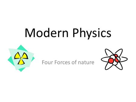 Modern Physics Four Forces of nature. Scientists describe all of nature with only four forces. Gravitational force Weak Nuclear force Electromagnetic.