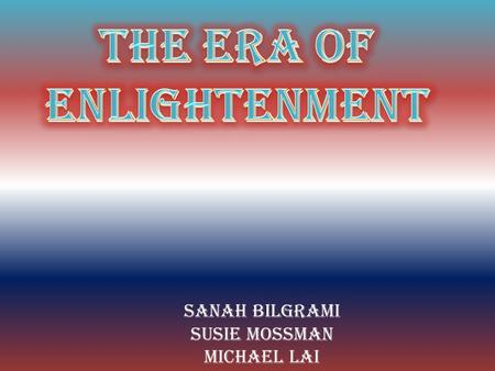 Sanah Bilgrami Susie Mossman Michael Lai.  The enlightenment was a time of intellectual, philosophical, cultural, and social growth in England, France,