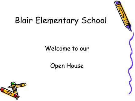 Blair Elementary School Welcome to our Open House.