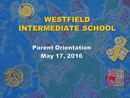 WESTFIELD INTERMEDIATE SCHOOL Parent Orientation May 17, 2016.