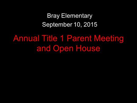 Annual Title 1 Parent Meeting and Open House Bray Elementary September 10, 2015.