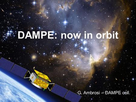 DAMPE: now in orbit G. Ambrosi – DAMPE coll.. DAMPE: now in orbit G. Ambrosi – DAMPE coll.