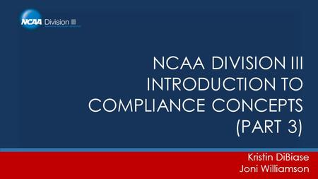 NCAA DIVISION III INTRODUCTION TO COMPLIANCE CONCEPTS (PART 3) Kristin DiBiase Joni Williamson.