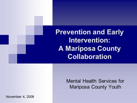 Prevention and Early Intervention: A Mariposa County Collaboration Mental Health Services for Mariposa County Youth November 4, 2008.