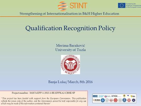 Strengthening of Internationalisation in B&H Higher Education Qualification Recognition Policy Merima Baraković University of Tuzla Banja Luka/March, 8th.