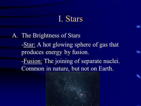 I. Stars A.The Brightness of Stars -Star: A hot glowing sphere of gas that produces energy by fusion. -Fusion: The joining of separate nuclei. Common.