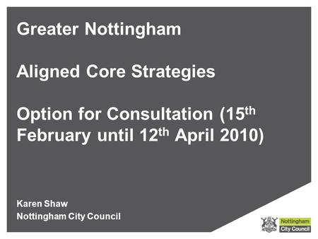 Greater Nottingham Aligned Core Strategies Option for Consultation (15 th February until 12 th April 2010) Karen Shaw Nottingham City Council.