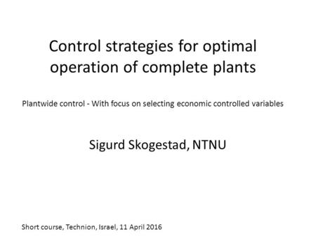 Control strategies for optimal operation of complete plants Plantwide control - With focus on selecting economic controlled variables Sigurd Skogestad,
