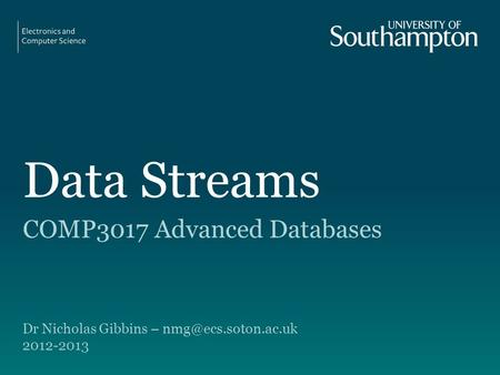 Data Streams COMP3017 Advanced Databases Dr Nicholas Gibbins – 2012-2013.