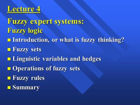 Lecture 4 Fuzzy expert systems: Fuzzy logic n Introduction, or what is fuzzy thinking? n Fuzzy sets n Linguistic variables and hedges n Operations of fuzzy.