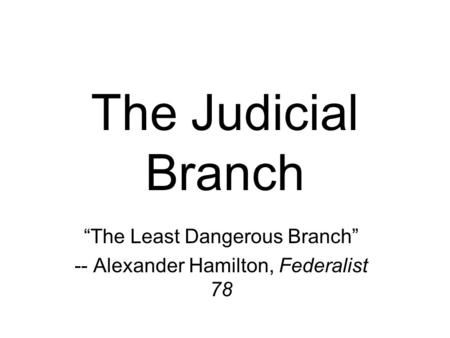 "The Judicial Branch ""The Least Dangerous Branch"" -- Alexander Hamilton, Federalist 78."