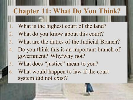 Chapter 11: What Do You Think? 1. What is the highest court of the land? 2. What do you know about this court? 3. What are the duties of the Judicial Branch?