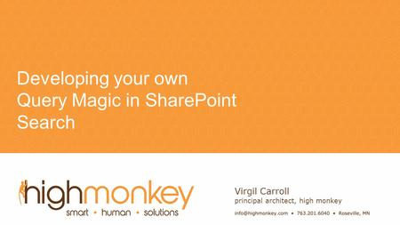 Name Developing your own Query Magic in SharePoint Search Virgil Carroll principal architect, high monkey.