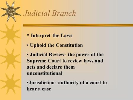 Judicial Branch Interpret the Laws Uphold the Constitution Judicial Review- the power of the Supreme Court to review laws and acts and declare them unconstitutional.