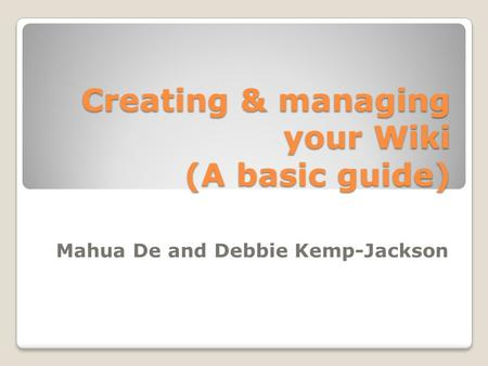Creating & managing your Wiki (A basic guide) Mahua De and Debbie Kemp-Jackson.