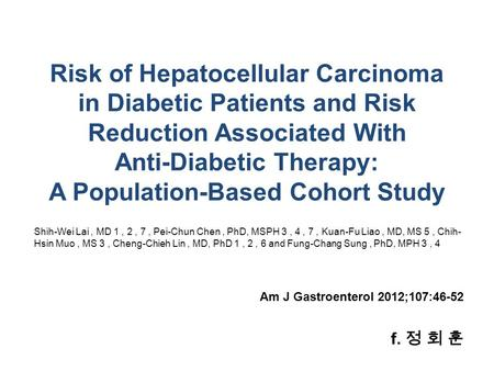 F. 정 회 훈 Am J Gastroenterol 2012;107:46-52 Risk of Hepatocellular Carcinoma in Diabetic Patients and Risk Reduction Associated With Anti-Diabetic Therapy: