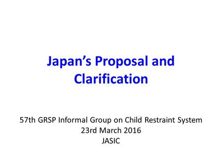 Japan's Proposal and Clarification 57th GRSP Informal Group on Child Restraint System 23rd March 2016 JASIC.