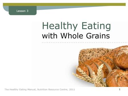 Lesson 3 The Healthy Eating Manual, Nutrition Resource Centre, 2011 1 Lesson 3 Healthy Eating with Whole Grains........................