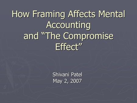 "How Framing Affects Mental Accounting and ""The Compromise Effect"" Shivani Patel May 2, 2007."
