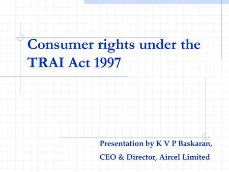 Consumer rights under the TRAI Act 1997 Presentation by K V P Baskaran, CEO & Director, Aircel Limited.