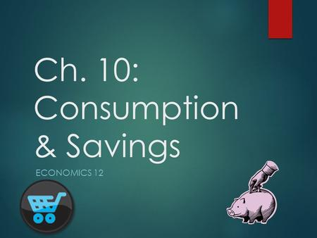 Ch. 10: Consumption & Savings ECONOMICS 12. Consumption  Consumption is that part of an individual's income that is spent on goods & services rather.