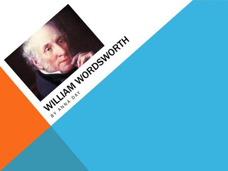 WILLIAM WORDSWORTH BY ANNA DAY. EARLY LIFE  Born April 7 th, 1770 in Cockermouth, Cumberland  Parents- John and Anne Wordsworth  Father= rent collector.