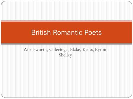 Wordsworth, Coleridge, Blake, Keats, Byron, Shelley British Romantic Poets.