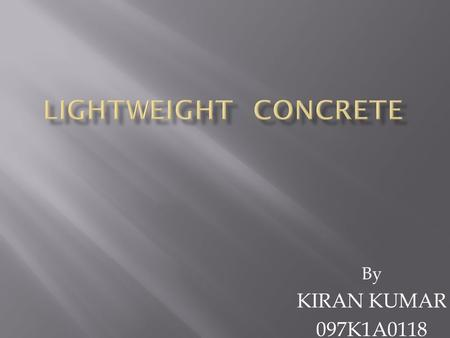 By KIRAN KUMAR 097K1A0118.  1.Introdution  2.Literature review of lightweight concrete  3.Methodology  4.Results  5Conclusion  6.Reference.
