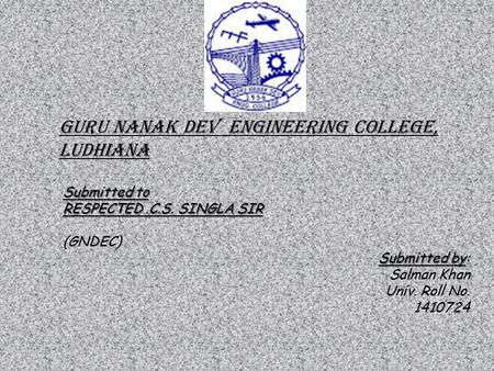GURU NANAK DEV ENGINEERING COLLEGE, LUDHIANA Submitted to RESPECTED.C.S. SINGLA SIR (GNDEC) Submitted by Submitted by: Salman Khan Univ. Roll No. 1410724.