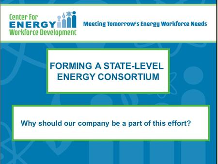 FORMING A STATE-LEVEL ENERGY CONSORTIUM Why should our company be a part of this effort?