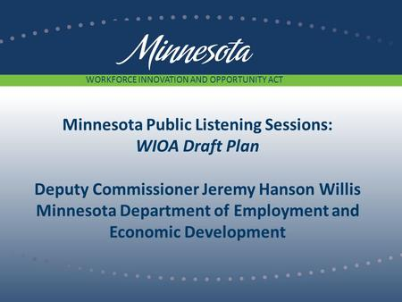 Minnesota Public Listening Sessions: WIOA Draft Plan Deputy Commissioner Jeremy Hanson Willis Minnesota Department of Employment and Economic Development.