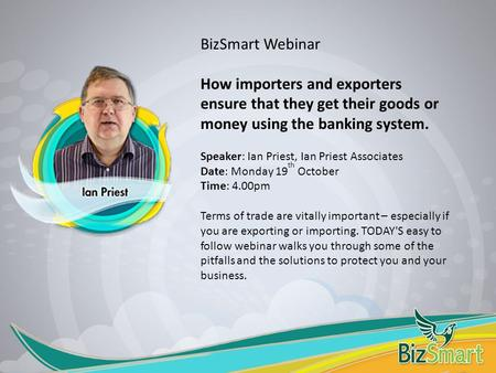BizSmart Webinar How importers and exporters ensure that they get their goods or money using the banking system. Speaker: Ian Priest, Ian Priest Associates.