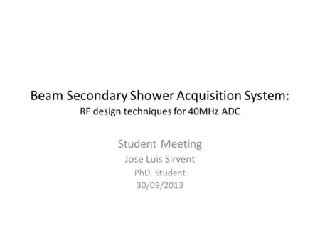 Beam Secondary Shower Acquisition System: RF design techniques for 40MHz ADC Student Meeting Jose Luis Sirvent PhD. Student 30/09/2013.
