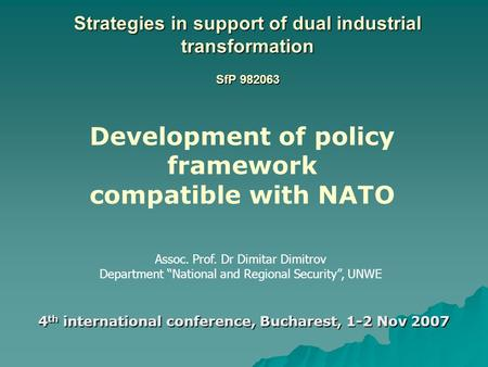 Strategies in support of dual industrial transformation SfP 982063 4 th international conference, Bucharest, 1-2 Nov 2007 Assoc. Prof. Dr Dimitar Dimitrov.