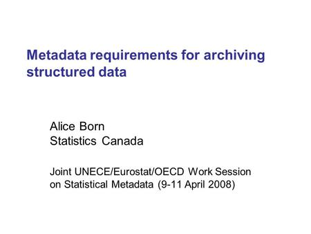 Metadata requirements for archiving structured data Alice Born Statistics Canada Joint UNECE/Eurostat/OECD Work Session on Statistical Metadata (9-11 April.