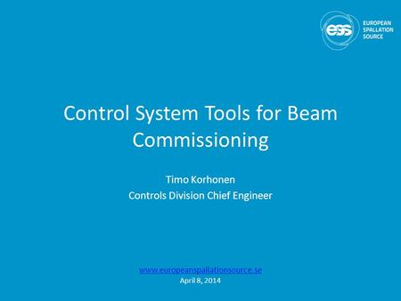 Control System Tools for Beam Commissioning Timo Korhonen Controls Division Chief Engineer www.europeanspallationsource.se April 8, 2014.