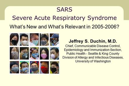 SARS Severe Acute Respiratory Syndrome Jeffrey S. Duchin, M.D. Chief, Communicable Disease Control, Epidemiology and Immunization Section, Public Health.