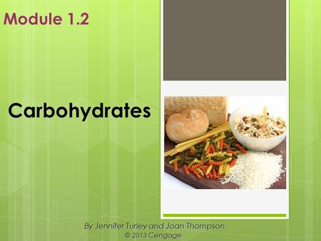 Carbohydrates By Jennifer Turley and Joan Thompson © 2013 Cengage Module 1.2.