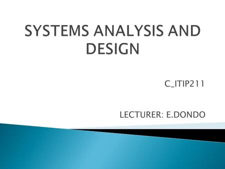 C_ITIP211 LECTURER: E.DONDO. Unit 1 : The Systems Development Environment.