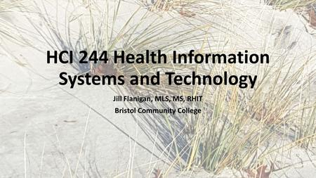 Jill Flanigan, MLS, MS, RHIT Bristol Community College HCI 244 Health Information Systems and Technology.